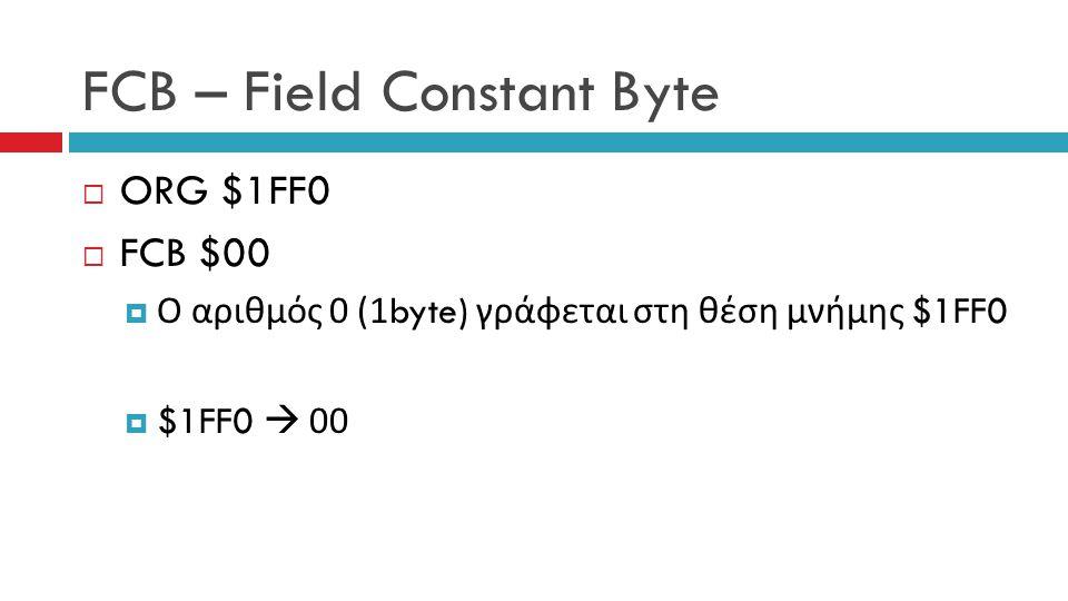 FCB – Field Constant Byte  ORG $1FF0  FCB $00  Ο αριθμός 0 (1byte) γράφεται στη θέση μνήμης $1FF0  $1FF0  00