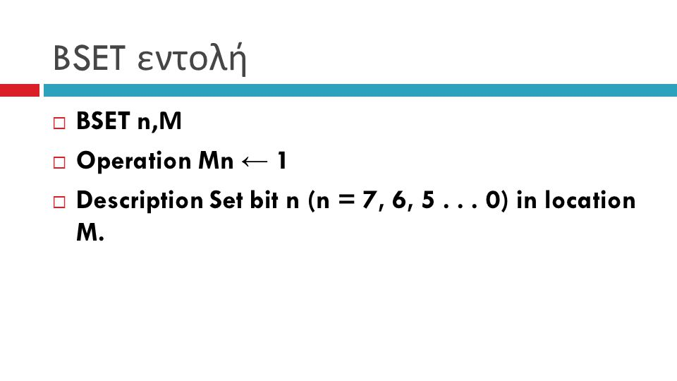 BSET εντολή  BSET n, Μ  Operation Mn ← 1  Description Set bit n (n = 7, 6, 5... 0) in location M.