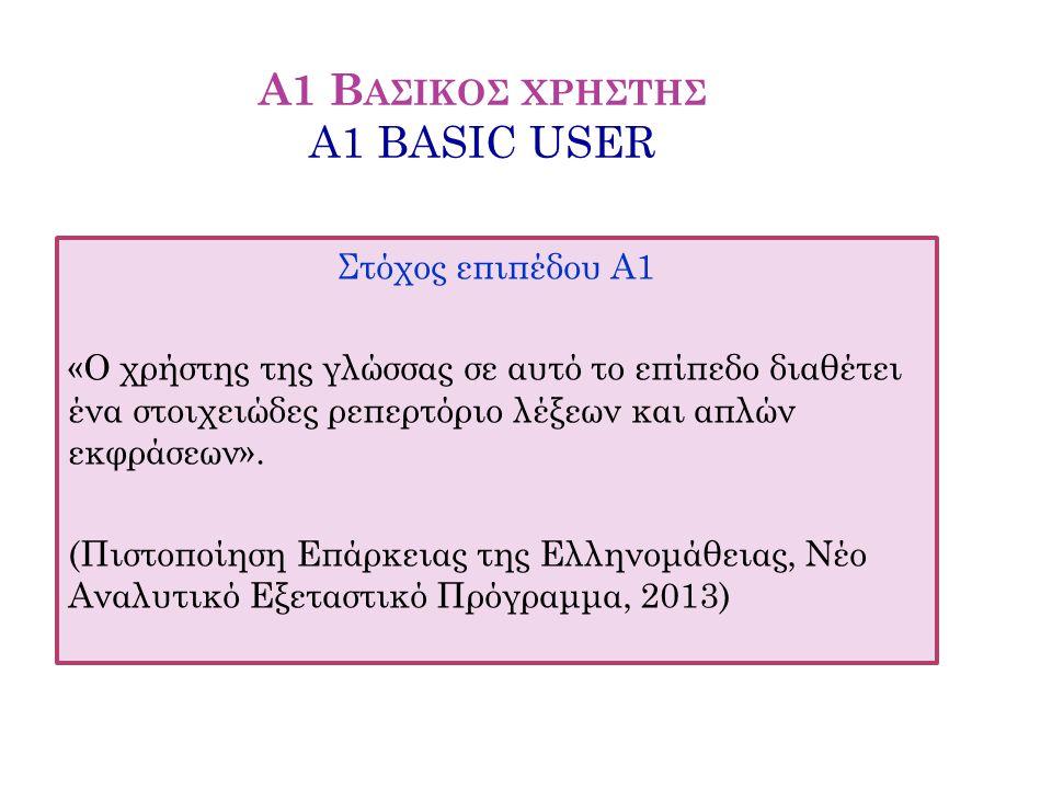 Α1 Β ΑΣΙΚΟΣ ΧΡΗΣΤΗΣ A1 BASIC USER Στόχος επιπέδου Α1 «Ο χρήστης της γλώσσας σε αυτό το επίπεδο διαθέτει ένα στοιχειώδες ρεπερτόριο λέξεων και απλών εκ