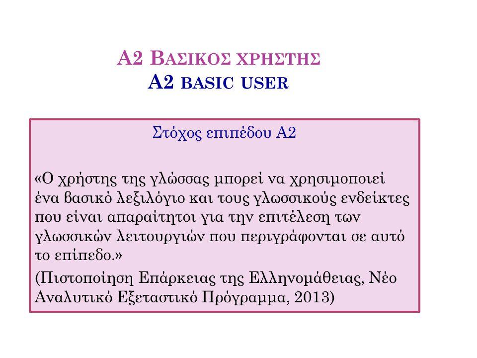 Α2 Β ΑΣΙΚΟΣ ΧΡΗΣΤΗΣ A2 BASIC USER Στόχος επιπέδου Α2 «Ο χρήστης της γλώσσας μπορεί να χρησιμοποιεί ένα βασικό λεξιλόγιο και τους γλωσσικούς ενδείκτες