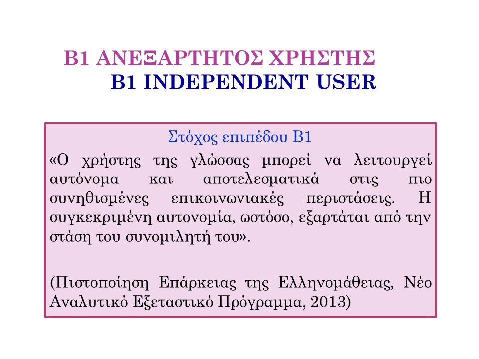 Β1 ΑΝΕΞΑΡΤΗΤΟΣ ΧΡΗΣΤΗΣ Β1 INDEPENDENT USER Στόχος επιπέδου Β1 «Ο χρήστης της γλώσσας μπορεί να λειτουργεί αυτόνομα και αποτελεσματικά στις πιο συνηθισ