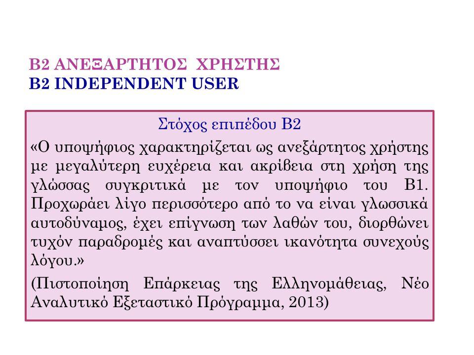 Β2 ΑΝΕΞΑΡΤΗΤΟΣ ΧΡΗΣΤΗΣ B2 INDEPENDENT USER Στόχος επιπέδου Β2 «Ο υποψήφιος χαρακτηρίζεται ως ανεξάρτητος χρήστης με μεγαλύτερη ευχέρεια και ακρίβεια σ