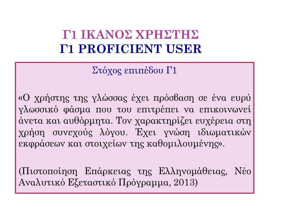 Γ1 ΙΚΑΝΟΣ ΧΡΗΣΤΗΣ Γ1 PROFICIENT USER Στόχος επιπέδου Γ1 «Ο χρήστης της γλώσσας έχει πρόσβαση σε ένα ευρύ γλωσσικό φάσμα που του επιτρέπει να επικοινων