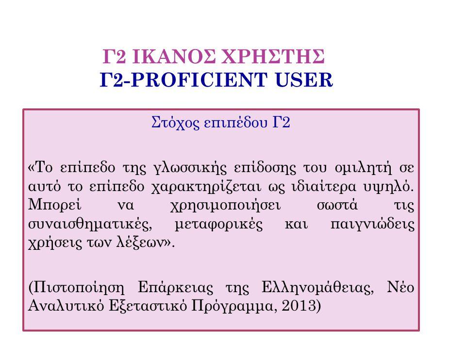 Γ2 ΙΚΑΝΟΣ ΧΡΗΣΤΗΣ Γ2-PROFICIENT USER Στόχος επιπέδου Γ2 «Το επίπεδο της γλωσσικής επίδοσης του ομιλητή σε αυτό το επίπεδο χαρακτηρίζεται ως ιδιαίτερα