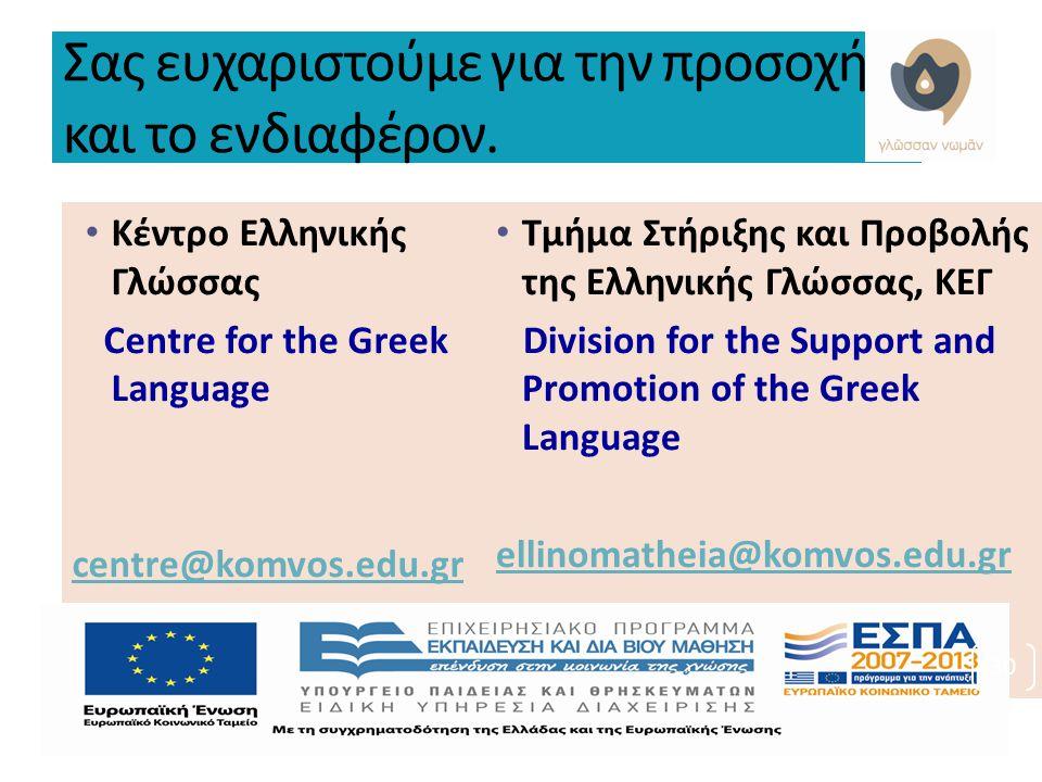 Σας ευχαριστούμε για την προσοχή και το ενδιαφέρον. Κέντρο Ελληνικής Γλώσσας Centre for the Greek Language centre@komvos.edu.gr Τμήμα Στήριξης και Προ
