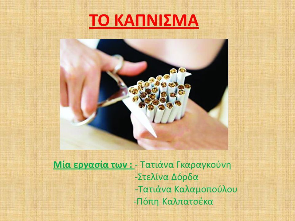 ΤΟ ΚΑΠΝΙΣΜΑ Μία εργασία των : - Τατιάνα Γκαραγκούνη -Στελίνα Δόρδα -Τατιάνα Καλαμοπούλου -Πόπη Καλπατσέκα