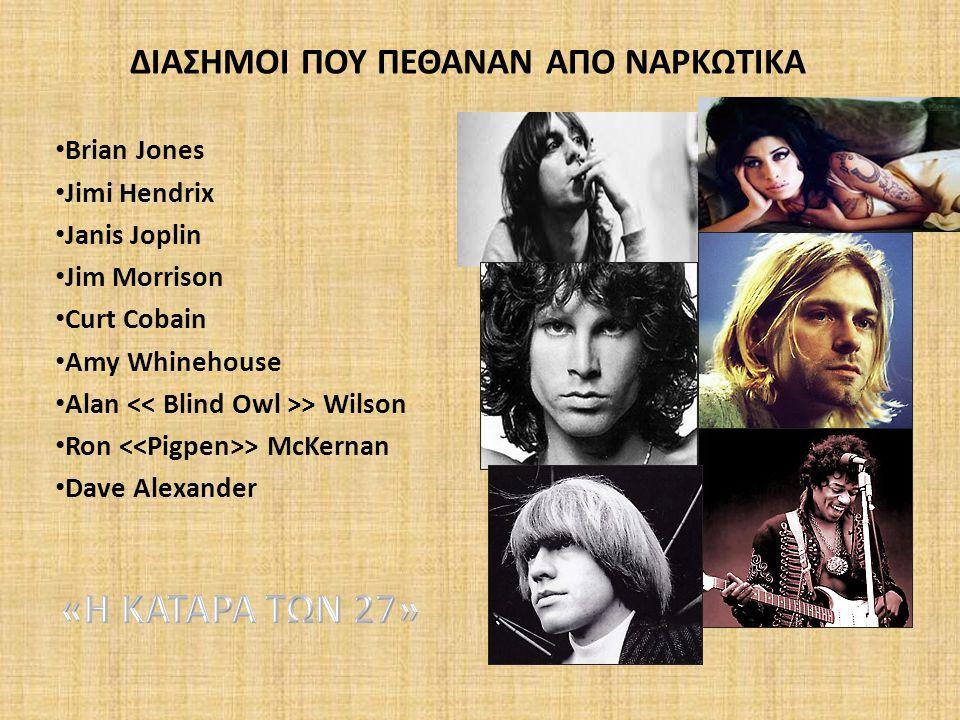 ΔΙΑΣΗΜΟΙ ΠΟΥ ΠΕΘΑΝΑΝ ΑΠO ΝΑΡΚΩΤΙΚΑ Brian Jones Jimi Hendrix Janis Joplin Jim Morrison Curt Cobain Amy Whinehouse Alan > Wilson Ron > McKernan Dave Ale