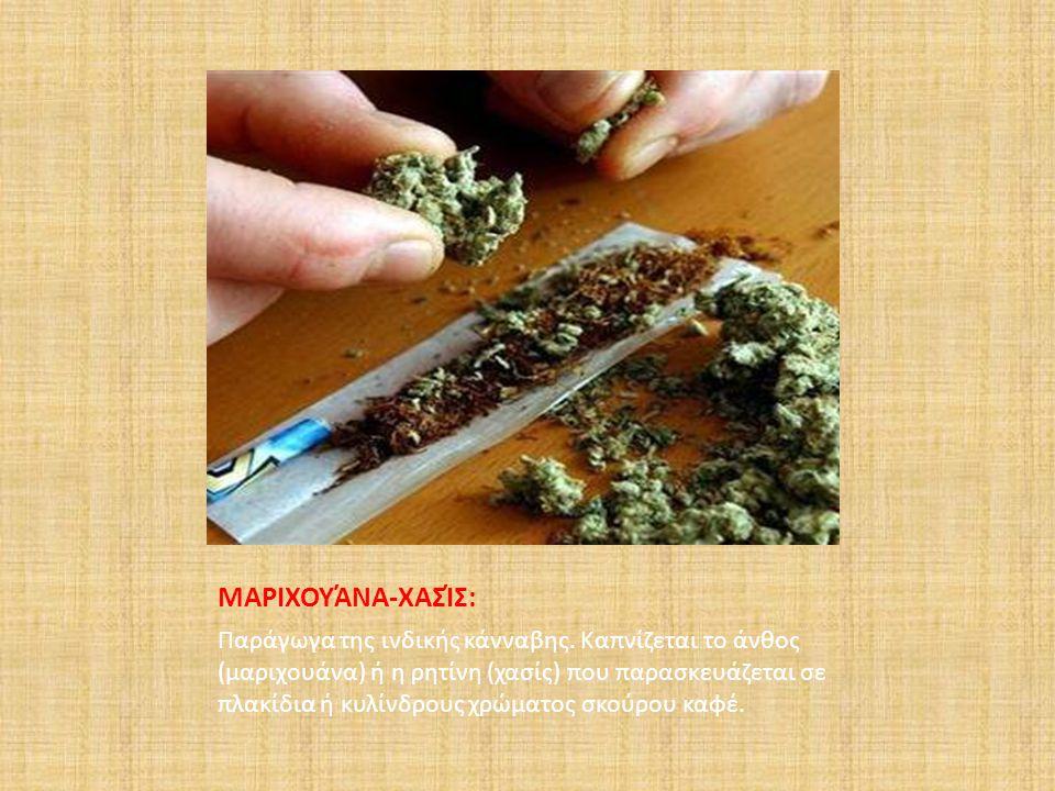 ΜΑΡΙΧΟΥΆΝΑ-ΧΑΣΊΣ: Παράγωγα της ινδικής κάνναβης. Καπνίζεται το άνθος (μαριχουάνα) ή η ρητίνη (χασίς) που παρασκευάζεται σε πλακίδια ή κυλίνδρους χρώμα