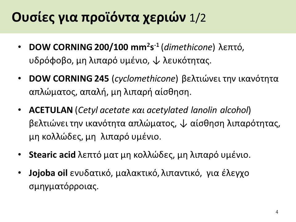 Ουσίες για προϊόντα χεριών 1/2 DOW CORNING 200/100 mm 2 s -1 (dimethicone) λεπτό, υδρόφοβο, μη λιπαρό υμένιο, ↓ λευκότητας. DOW CORNING 245 (cyclometh