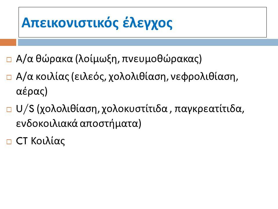 Απεικονιστικός έλεγχος  Α / α θώρακα ( λοίμωξη, πνευμοθώρακας )  Α / α κοιλίας ( ειλεός, χολολιθίαση, νεφρολιθίαση, αέρας )  U/S ( χολολιθίαση, χολ
