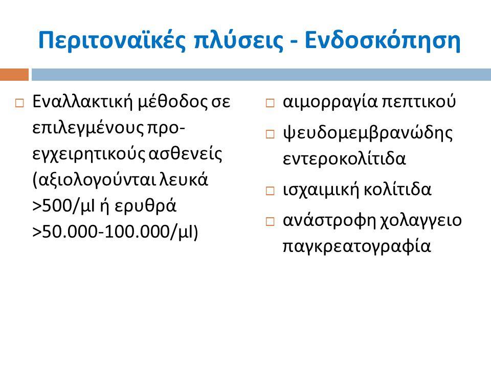 Περιτοναϊκές πλύσεις - Ενδοσκόπηση  Εναλλακτική μέθοδος σε επιλεγμένους προ - εγχειρητικούς ασθενείς ( αξιολογούνται λευκά >500/ μ l ή ερυθρά >50.000
