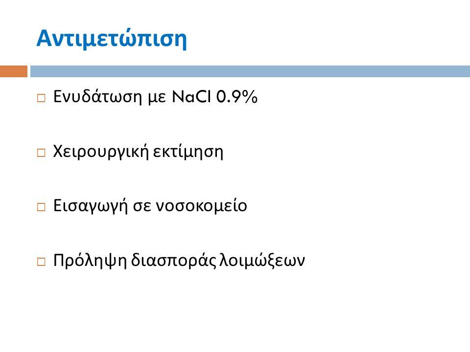 Αντιμετώπιση  Ενυδάτωση με NaCl 0.9%  Χειρουργική εκτίμηση  Εισαγωγή σε νοσοκομείο  Πρόληψη διασποράς λοιμώξεων