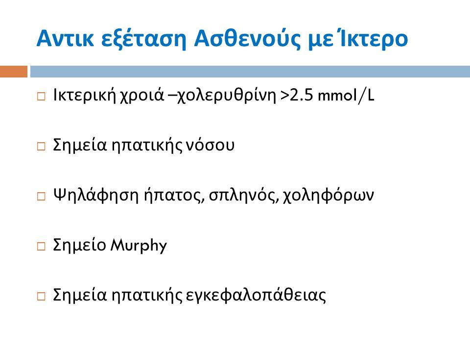 Αντικ εξέταση Ασθενούς με Ίκτερο  Ικτερική χροιά – χολερυθρίνη >2.5 mmol/L  Σημεία ηπατικής νόσου  Ψηλάφηση ήπατος, σπληνός, χοληφόρων  Σημείο Mur