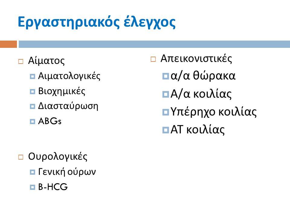 Εργαστηριακός έλεγχος  Αίματος  Αιματολογικές  Βιοχημικές  Διασταύρωση  ABGs  Ουρολογικές  Γενική ούρων  B-HCG  Απεικονιστικές  α / α θώρακα