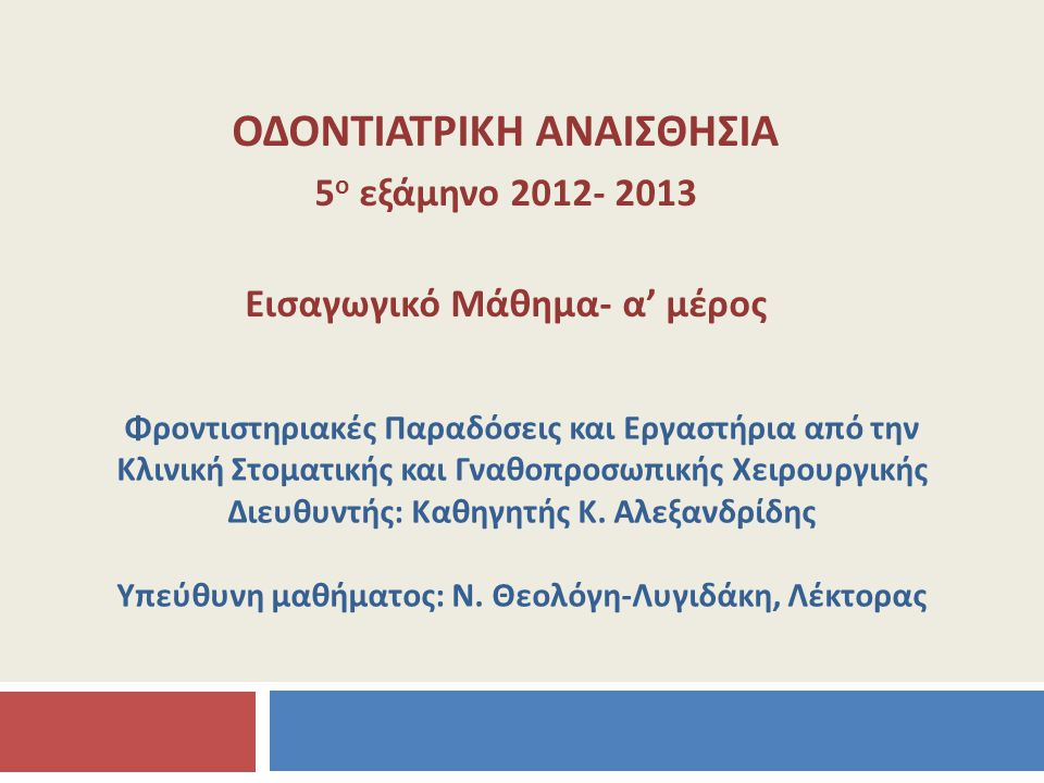 ΟΔΟΝΤΙΑΤΡΙΚΗ ΑΝΑΙΣΘΗΣΙΑ 5 ο εξάμηνο 2012- 2013 Εισαγωγικό Μάθημα- α' μέρος Φροντιστηριακές Παραδόσεις και Εργαστήρια από την Κλινική Στοματικής και Γν