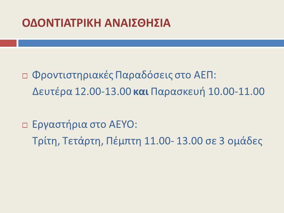 ΟΔΟΝΤΙΑΤΡΙΚΗ ΑΝΑΙΣΘΗΣΙΑ  Φροντιστηριακές Παραδόσεις στο ΑΕΠ: Δευτέρα 12.00-13.00 και Παρασκευή 10.00-11.00  Εργαστήρια στο ΑΕΥΟ: Τρίτη, Τετάρτη, Πέμ