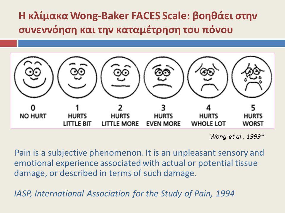 Η κλίμακα Wong-Baker FACES Scale: βοηθάει στην συνεννόηση και την καταμέτρηση του πόνου Wong et al., 1999* Pain is a subjective phenomenon. It is an u