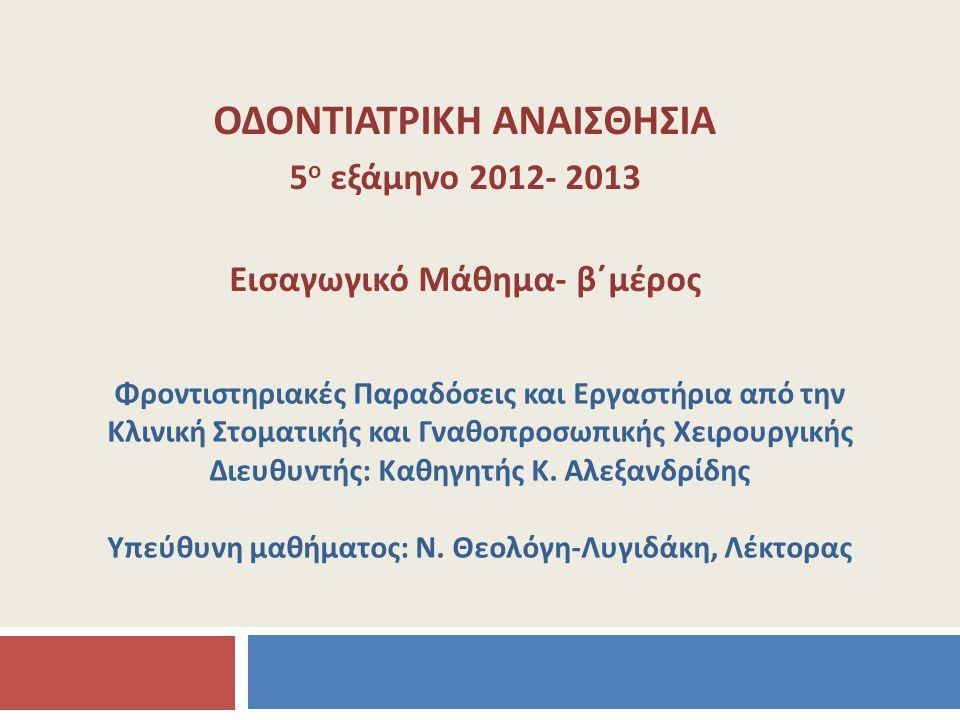 ΟΔΟΝΤΙΑΤΡΙΚΗ ΑΝΑΙΣΘΗΣΙΑ 5 ο εξάμηνο 2012- 2013 Εισαγωγικό Μάθημα- β΄μέρος Φροντιστηριακές Παραδόσεις και Εργαστήρια από την Κλινική Στοματικής και Γνα