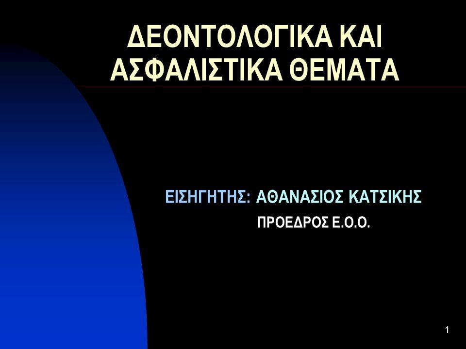 1 ΔΕΟΝΤΟΛΟΓΙΚΑ ΚΑΙ ΑΣΦΑΛΙΣΤΙΚΑ ΘΕΜΑΤΑ ΕΙΣΗΓΗΤΗΣ: ΑΘΑΝΑΣΙΟΣ ΚΑΤΣΙΚΗΣ ΠΡΟΕΔΡΟΣ Ε.Ο.Ο.