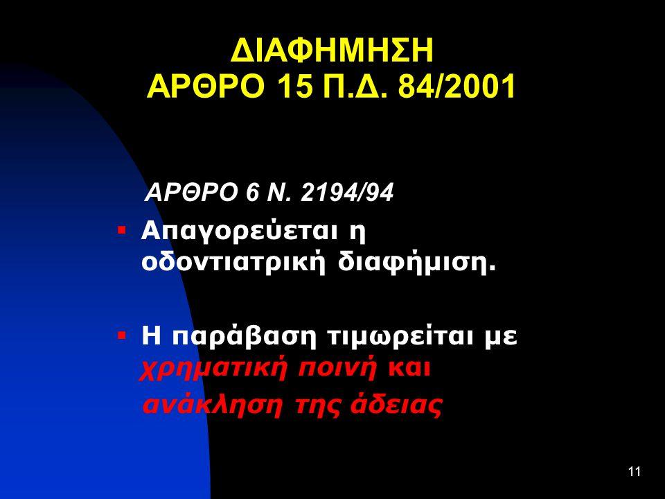 11 ΔΙΑΦΗΜΗΣΗ ΑΡΘΡΟ 15 Π.Δ. 84/2001 ΑΡΘΡΟ 6 Ν. 2194/94  Απαγορεύεται η οδοντιατρική διαφήμιση.  Η παράβαση τιμωρείται με χρηματική ποινή και ανάκληση
