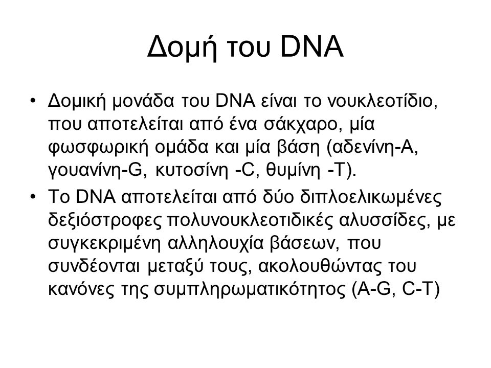 Δομή του DNA Δομική μονάδα του DNA είναι το νουκλεοτίδιο, που αποτελείται από ένα σάκχαρο, μία φωσφωρική ομάδα και μία βάση (αδενίνη-Α, γουανίνη-G, κυτοσίνη -C, θυμίνη -T).