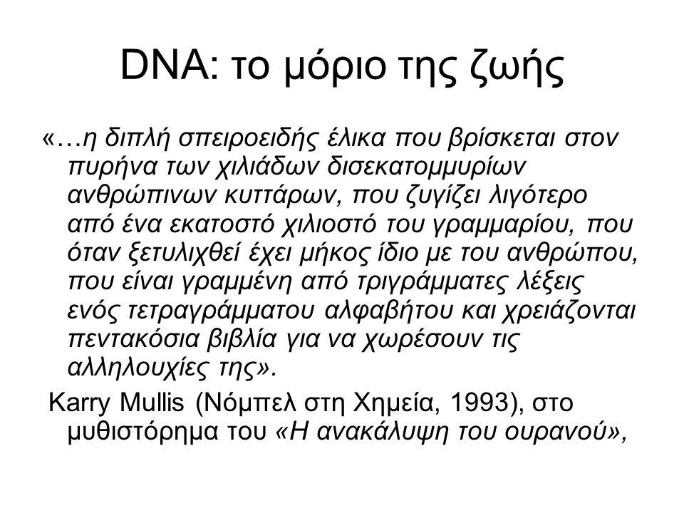 DNA: το μόριο της ζωής «…η διπλή σπειροειδής έλικα που βρίσκεται στον πυρήνα των χιλιάδων δισεκατομμυρίων ανθρώπινων κυττάρων, που ζυγίζει λιγότερο από ένα εκατοστό χιλιοστό του γραμμαρίου, που όταν ξετυλιχθεί έχει μήκος ίδιο με του ανθρώπου, που είναι γραμμένη από τριγράμματες λέξεις ενός τετραγράμματου αλφαβήτου και χρειάζονται πεντακόσια βιβλία για να χωρέσουν τις αλληλουχίες της».