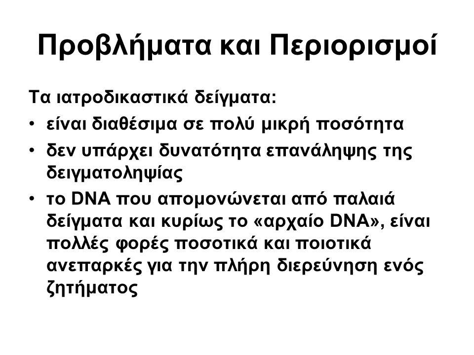 Προβλήματα και Περιορισμοί Τα ιατροδικαστικά δείγματα: είναι διαθέσιμα σε πολύ μικρή ποσότητα δεν υπάρχει δυνατότητα επανάληψης της δειγματοληψίας το DNA που απομονώνεται από παλαιά δείγματα και κυρίως το «αρχαίο DNA», είναι πολλές φορές ποσοτικά και ποιοτικά ανεπαρκές για την πλήρη διερεύνηση ενός ζητήματος