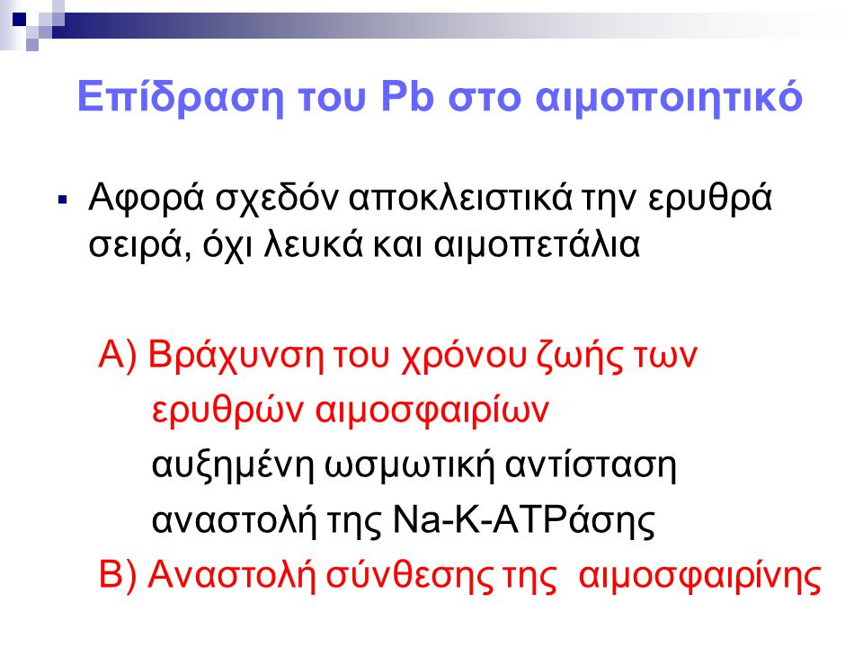 Επίδραση του Pb στο αιμοποιητικό  Αφορά σχεδόν αποκλειστικά την ερυθρά σειρά, όχι λευκά και αιμοπετάλια Α) Βράχυνση του χρόνου ζωής των ερυθρών αιμοσ