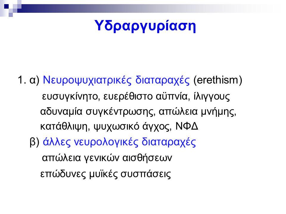 Υδραργυρίαση 1. α) Νευροψυχιατρικές διαταραχές (erethism) ευσυγκίνητο, ευερέθιστο αϋπνία, ίλιγγους αδυναμία συγκέντρωσης, απώλεια μνήμης, κατάθλιψη, ψ