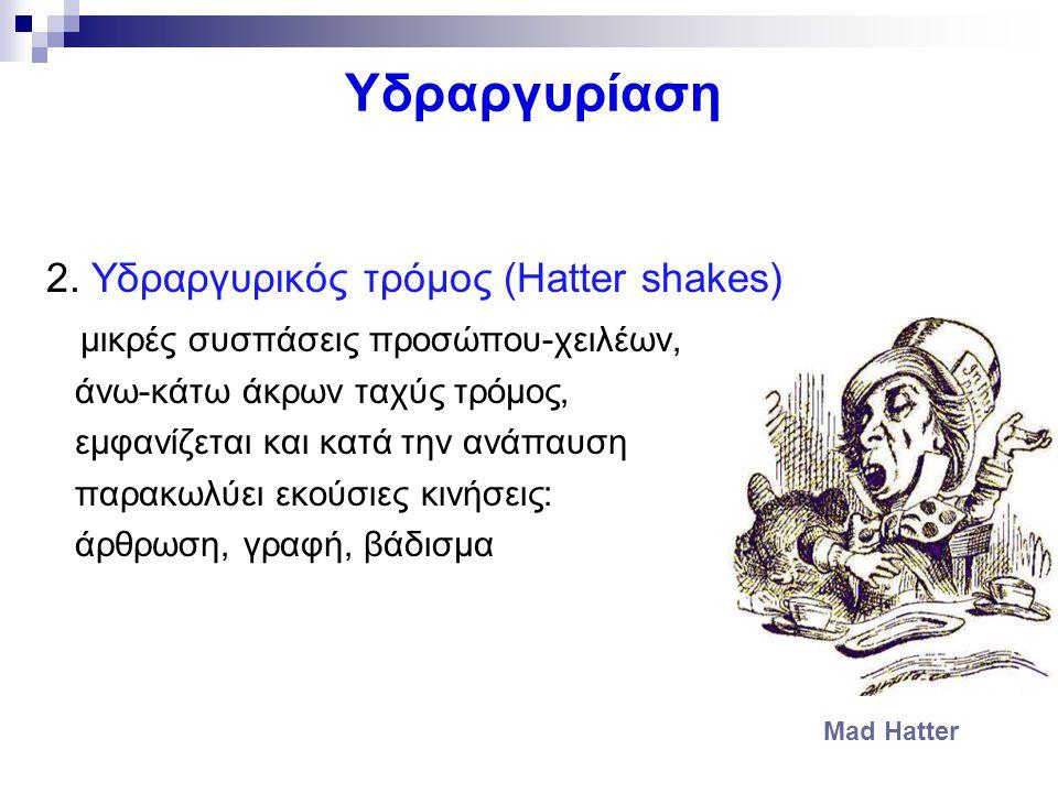 Υδραργυρίαση 2. Υδραργυρικός τρόμος (Hatter shakes) μικρές συσπάσεις προσώπου-χειλέων, άνω-κάτω άκρων ταχύς τρόμος, εμφανίζεται και κατά την ανάπαυση