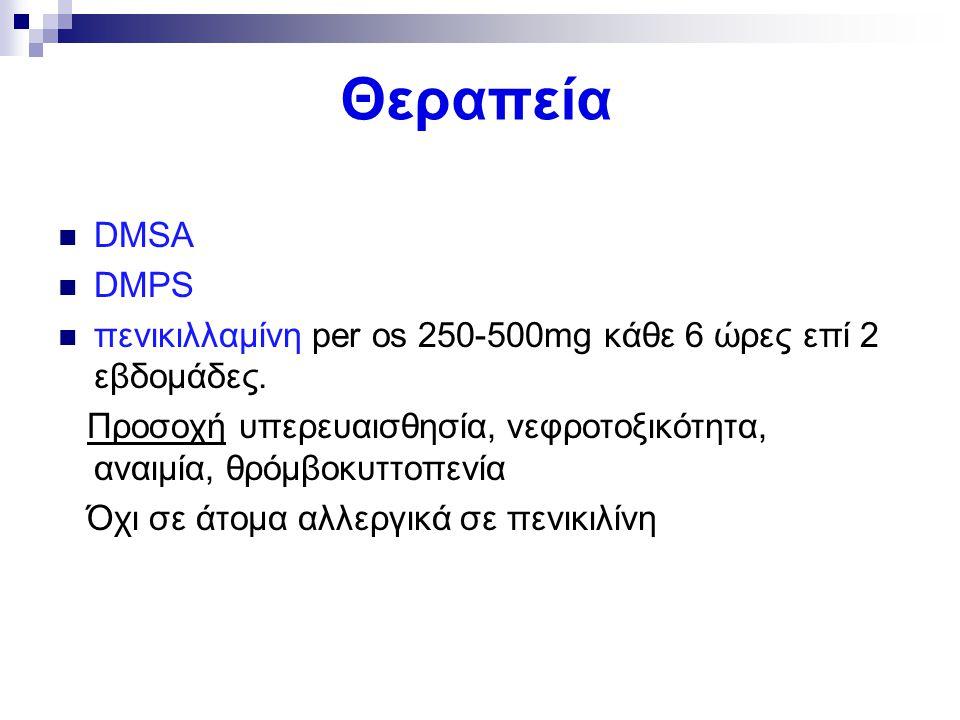 Θεραπεία DMSA DMPS πενικιλλαμίνη per os 250-500mg κάθε 6 ώρες επί 2 εβδομάδες. Προσοχή υπερευαισθησία, νεφροτοξικότητα, αναιμία, θρόμβοκυττοπενία Όχι