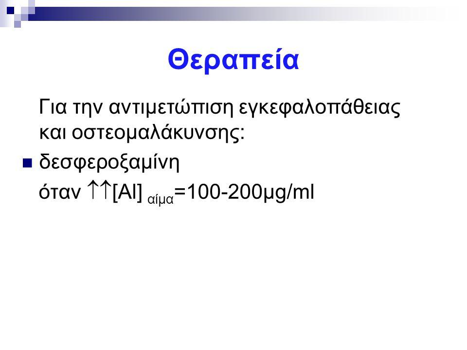Θεραπεία Για την αντιμετώπιση εγκεφαλοπάθειας και οστεομαλάκυνσης: δεσφεροξαμίνη όταν  [Αl] αίμα =100-200μg/ml