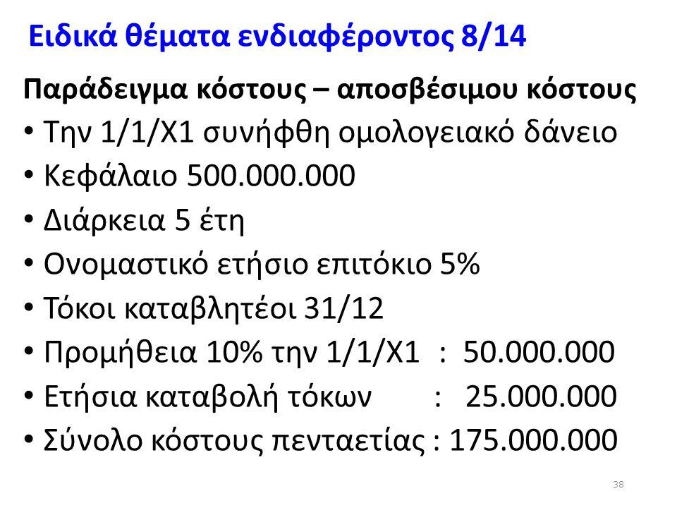 Ειδικά θέματα ενδιαφέροντος 8/14 Παράδειγμα κόστους – αποσβέσιμου κόστους Την 1/1/Χ1 συνήφθη ομολογειακό δάνειο Κεφάλαιο 500.000.000 Διάρκεια 5 έτη Ον