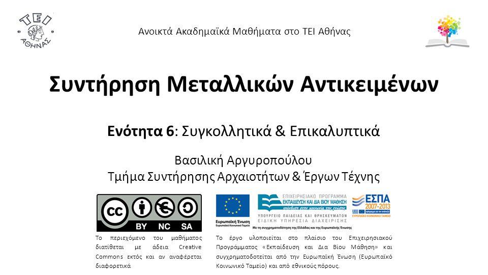Ενότητα 6: Συγκολλητικά & Επικαλυπτικά Βασιλική Αργυροπούλου Τμήμα Συντήρησης Αρχαιοτήτων & Έργων Τέχνης Ανοικτά Ακαδημαϊκά Μαθήματα στο ΤΕΙ Αθήνας Το περιεχόμενο του μαθήματος διατίθεται με άδεια Creative Commons εκτός και αν αναφέρεται διαφορετικά Το έργο υλοποιείται στο πλαίσιο του Επιχειρησιακού Προγράμματος «Εκπαίδευση και Δια Βίου Μάθηση» και συγχρηματοδοτείται από την Ευρωπαϊκή Ένωση (Ευρωπαϊκό Κοινωνικό Ταμείο) και από εθνικούς πόρους.