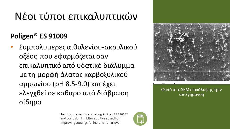 Νέοι τύποι επικαλυπτικών Poligen® ES 91009 Συμπολυμερές αιθυλενίου-ακρυλικού οξέος που εφαρμόζεται σαν επικαλυπτικό από υδατικό διάλυμμα με τη μορφή άλατος καρβοξυλικού αμμωνίου (pH 8.5-9.0) και έχει ελεγχθεί σε καθαρό από διάβρωση σίδηρο Φωτό από SEM επικάλυψης πρίν από γήρανση Testing of a new wax coating Poligen ES 91009® and corrosion inhibitor additives used for improving coatings for historic iron alloys