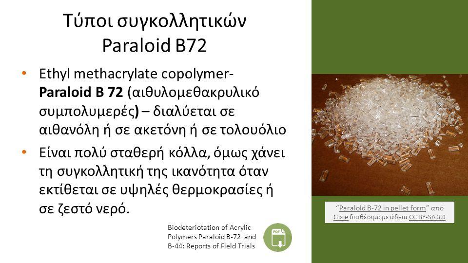 Τύποι συγκολλητικών Paraloid B72 Ethyl methacrylate copolymer- Paraloid B 72 (αιθυλομεθακρυλικό συμπολυμερές) – διαλύεται σε αιθανόλη ή σε ακετόνη ή σε τολουόλιο Είναι πολύ σταθερή κόλλα, όμως χάνει τη συγκολλητική της ικανότητα όταν εκτίθεται σε υψηλές θερμοκρασίες ή σε ζεστό νερό.