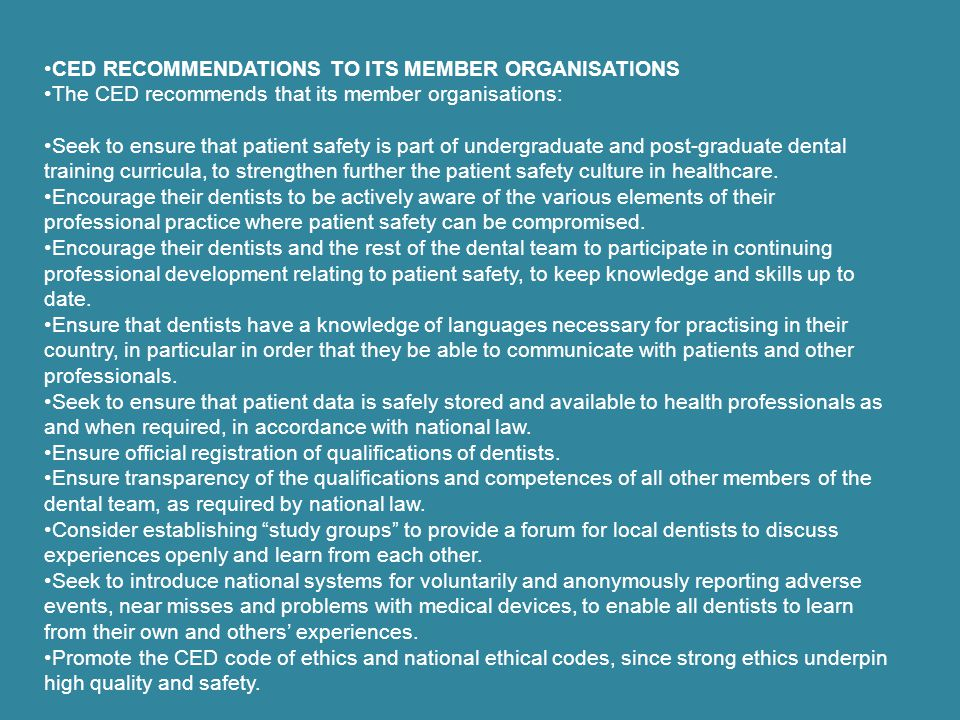 This annex lists CED-agreed voluntary recommendations for the basic procedures necessary to maintain a safe environment for both dental staff and patients.(continues) Recommendation 13: Handpiece sterilization Recommendation 14: Sterilization of burrs and endodontic instrumentation Recommendation 15: Decontamination of equipment Recommendation 16: Decontamination of impression materials Recommendation 17: Decontamination/sterilization of orthodontic appliances Recommendation 18: Handling of blood spills.