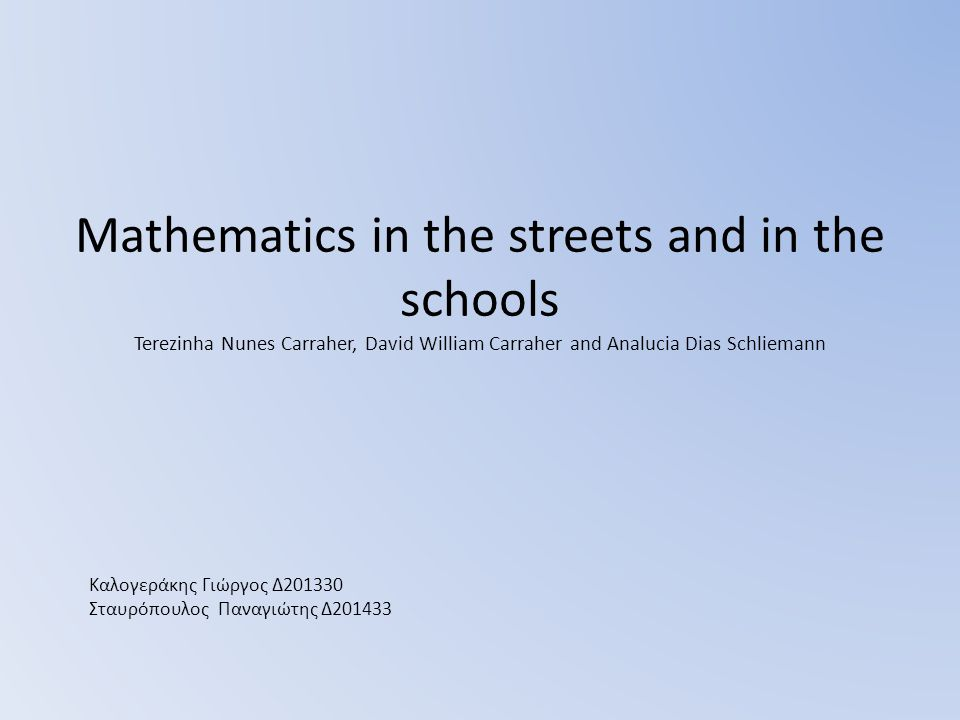 Mathematics in the streets and in the schools Terezinha Nunes Carraher, David William Carraher and Analucia Dias Schliemann Καλογεράκης Γιώργος Δ201330 Σταυρόπουλος Παναγιώτης Δ201433