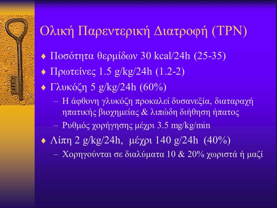 Ολική Παρεντερική Διατροφή (ΤΡΝ)  Ποσότητα θερμίδων 30 kcal/24h (25-35)  Πρωτείνες 1.5 g/kg/24h (1.2-2)  Γλυκόζη 5 g/kg/24h (60%) –Η άφθονη γλυκόζη προκαλεί δυσανεξία, διαταραχή ηπατικής βιοχημείας & λιπώδη διήθηση ήπατος –Ρυθμός χορήγησης μέχρι 3.5 mg/kg/min  Λίπη 2 g/kg/24h, μέχρι 140 g/24h (40%) –Χορηγούνται σε διαλύματα 10 & 20% χωριστά ή μαζί