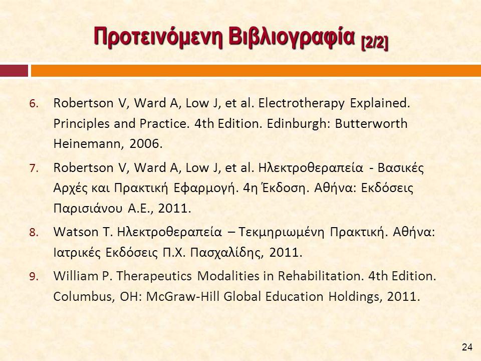 Προτεινόμενη Βιβλιογραφία [2/2] 6. Robertson V, Ward A, Low J, et al. Electrotherapy Explained. Principles and Practice. 4th Edition. Edinburgh: Butte