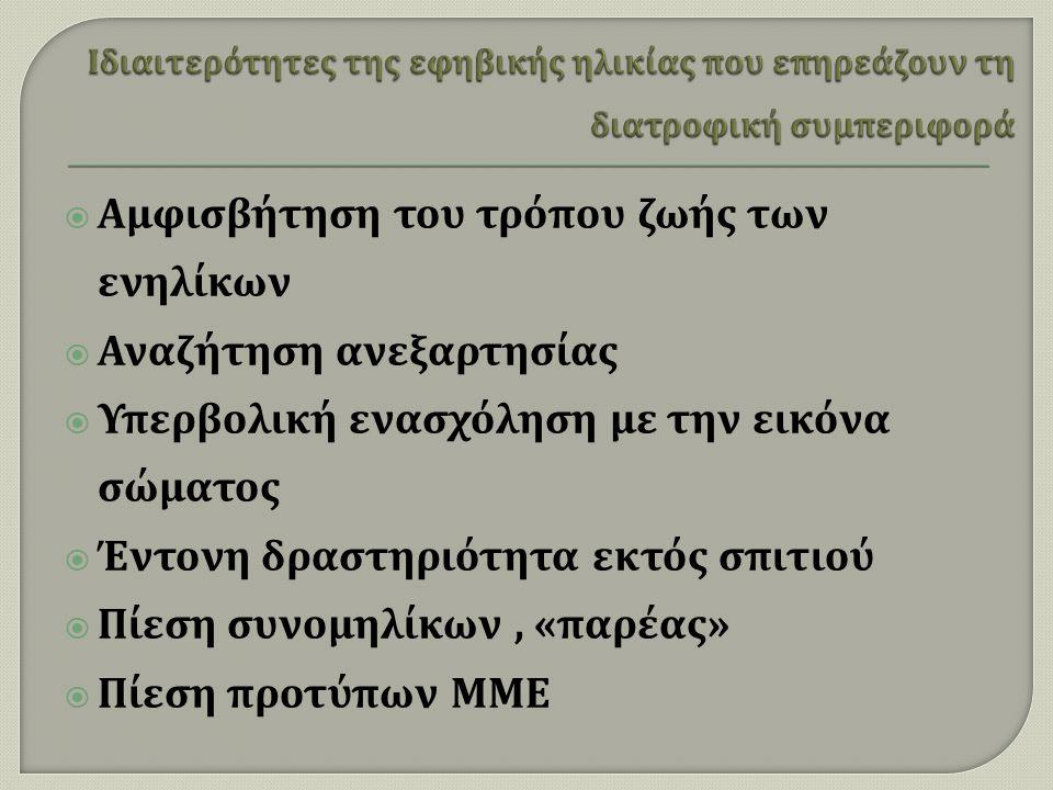  Αμφισβήτηση του τρόπου ζωής των ενηλίκων  Αναζήτηση ανεξαρτησίας  Υπερβολική ενασχόληση με την εικόνα σώματος  Έντονη δραστηριότητα εκτός σπιτιού  Πίεση συνομηλίκων, « παρέας »  Πίεση προτύπων ΜΜΕ