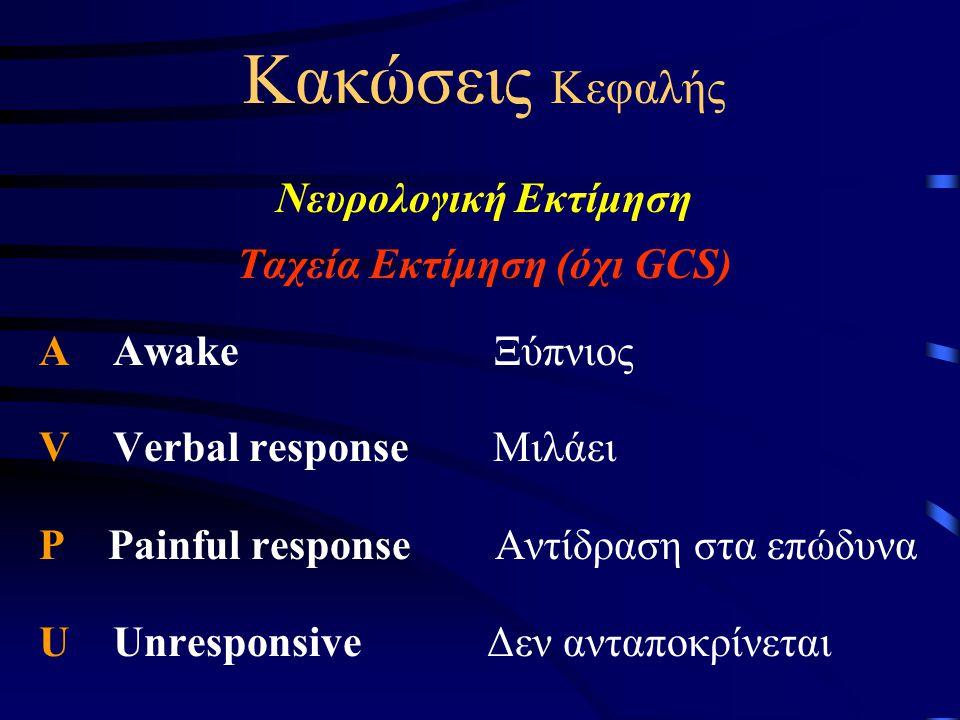 Κακώσεις Κεφαλής Νευρολογική Εκτίμηση Ταχεία Εκτίμηση (όχι GCS) A Awake Ξύπνιος V Verbal response Μιλάει P Painful response Αντίδραση στα επώδυνα U Un