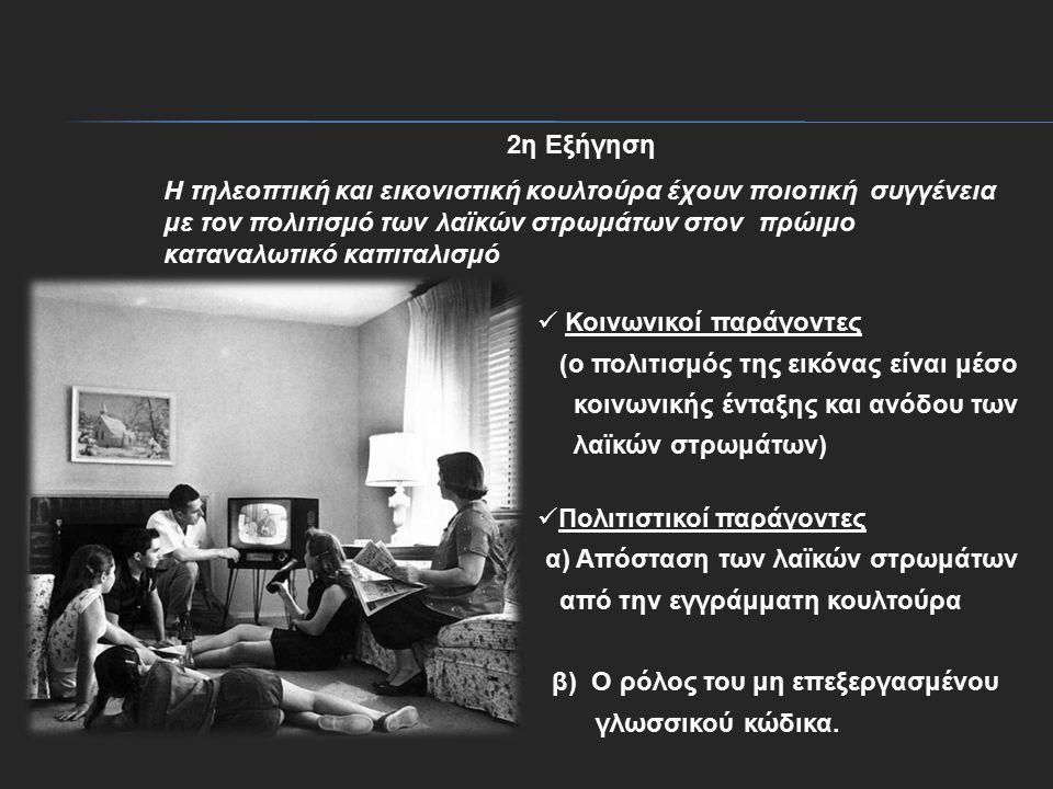 2η Εξήγηση H τηλεοπτική και εικονιστική κουλτούρα έχουν ποιοτική συγγένεια με τον πολιτισμό των λαϊκών στρωμάτων στον πρώιμο καταναλωτικό καπιταλισμό Κοινωνικοί παράγοντες (ο πολιτισμός της εικόνας είναι μέσο κοινωνικής ένταξης και ανόδου των λαϊκών στρωμάτων) Πολιτιστικοί παράγοντες α) Απόσταση των λαϊκών στρωμάτων από την εγγράμματη κουλτούρα β) Ο ρόλος του μη επεξεργασμένου γλωσσικού κώδικα.