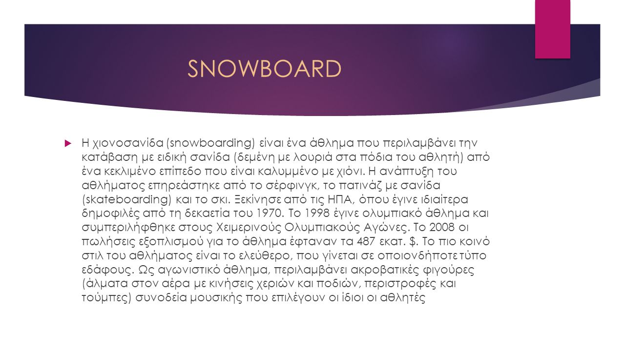 SNOWBOARD  Η χιονοσανίδα (snowboarding) είναι ένα άθλημα που περιλαμβάνει την κατάβαση με ειδική σανίδα (δεμένη με λουριά στα πόδια του αθλητή) από έ