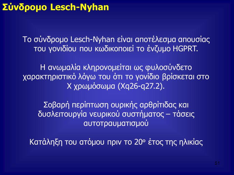 Το σύνδρομο Lesch-Nyhan είναι αποτέλεσμα απουσίας του γονιδίου που κωδικοποιεί το ένζυμο HGPRT. Η ανωμαλία κληρονομείται ως φυλοσύνδετο χαρακτηριστικό