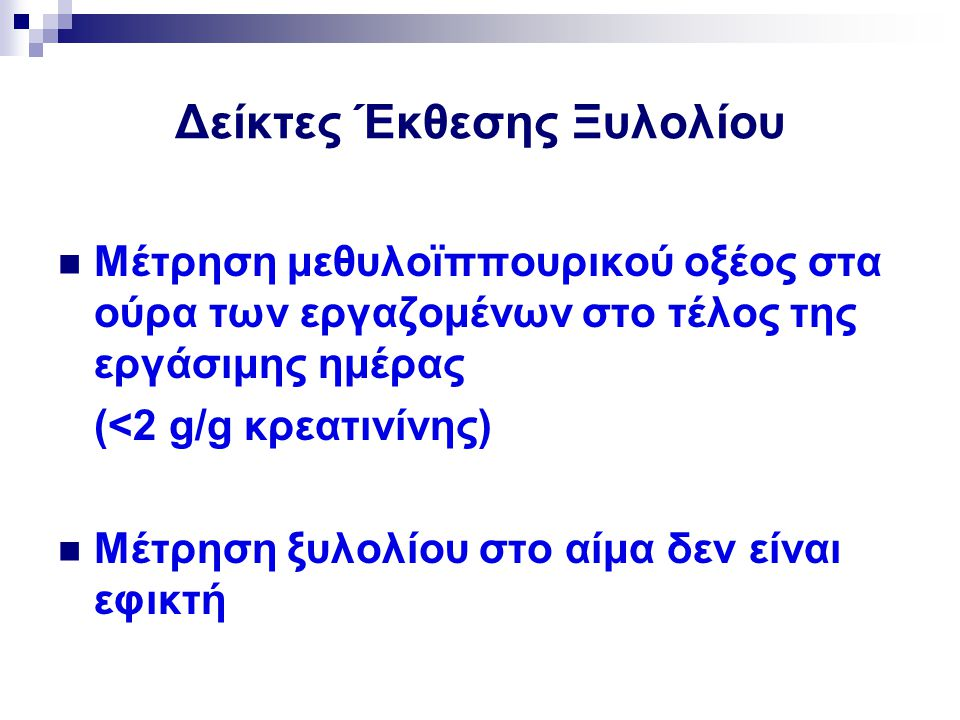 Δείκτες Έκθεσης Ξυλολίου Μέτρηση μεθυλοϊππουρικού οξέος στα ούρα των εργαζομένων στο τέλος της εργάσιμης ημέρας (<2 g/g κρεατινίνης) Μέτρηση ξυλολίου