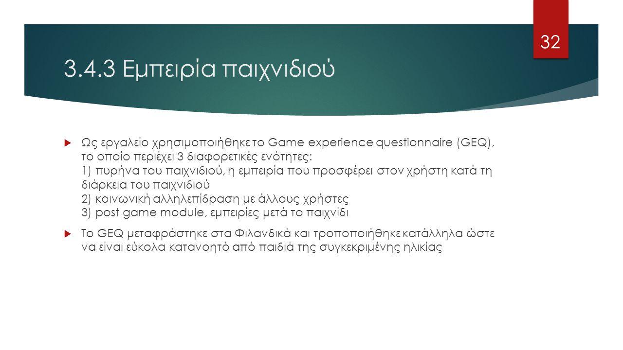 3.4.3 Εμπειρία παιχνιδιού  Ως εργαλείο χρησιμοποιήθηκε το Game experience questionnaire (GEQ), το οποίο περιέχει 3 διαφορετικές ενότητες: 1) πυρήνα του παιχνιδιού, η εμπειρία που προσφέρει στον χρήστη κατά τη διάρκεια του παιχνιδιού 2) κοινωνική αλληλεπίδραση με άλλους χρήστες 3) post game module, εμπειρίες μετά το παιχνίδι  Το GEQ μεταφράστηκε στα Φιλανδικά και τροποποιήθηκε κατάλληλα ώστε να είναι εύκολα κατανοητό από παιδιά της συγκεκριμένης ηλικίας 32