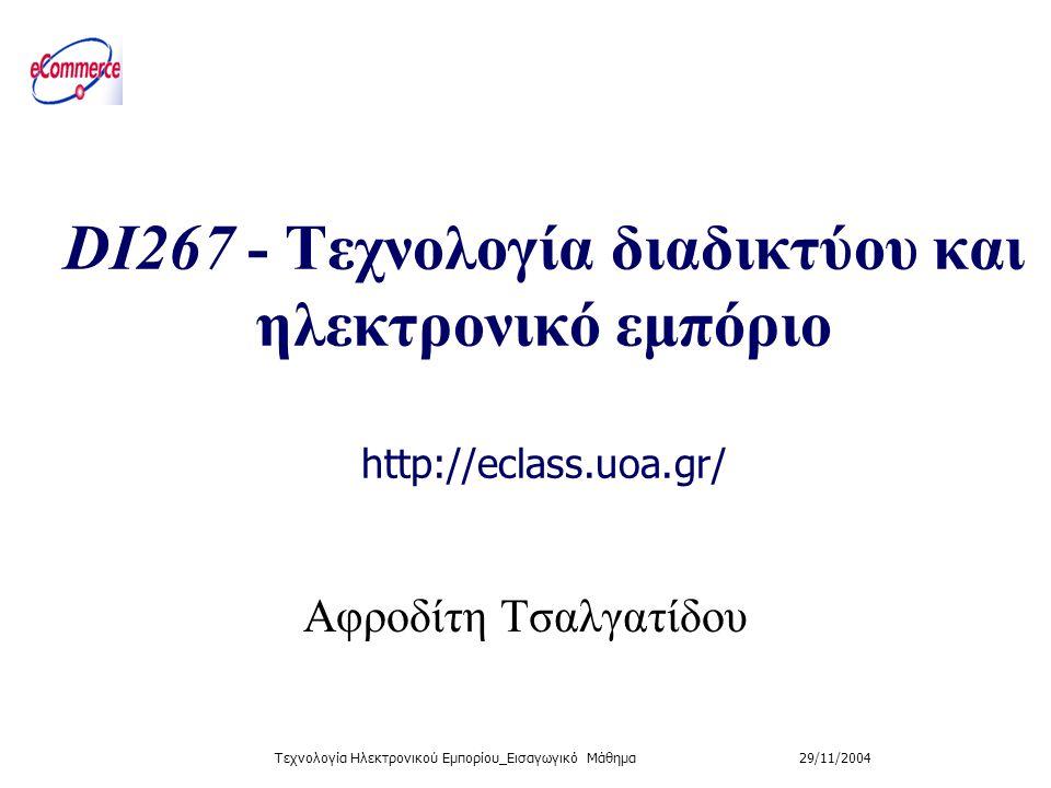 29/11/2004Τεχνολογία Ηλεκτρονικού Εμπορίου_Εισαγωγικό Μάθημα DI267 - Τεχνολογία διαδικτύου και ηλεκτρονικό εμπόριο http://eclass.uoa.gr/ Aφροδίτη Τσαλ