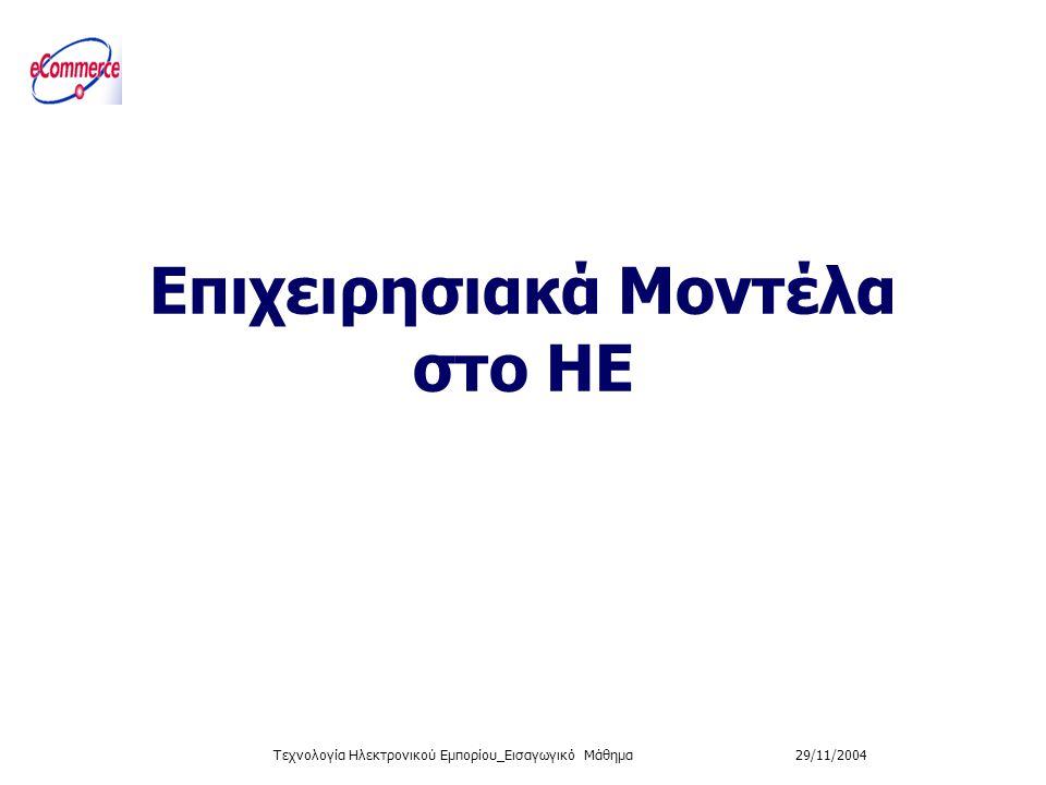 29/11/2004Τεχνολογία Ηλεκτρονικού Εμπορίου_Εισαγωγικό Μάθημα Επιχειρησιακά Μοντέλα στο ΗΕ