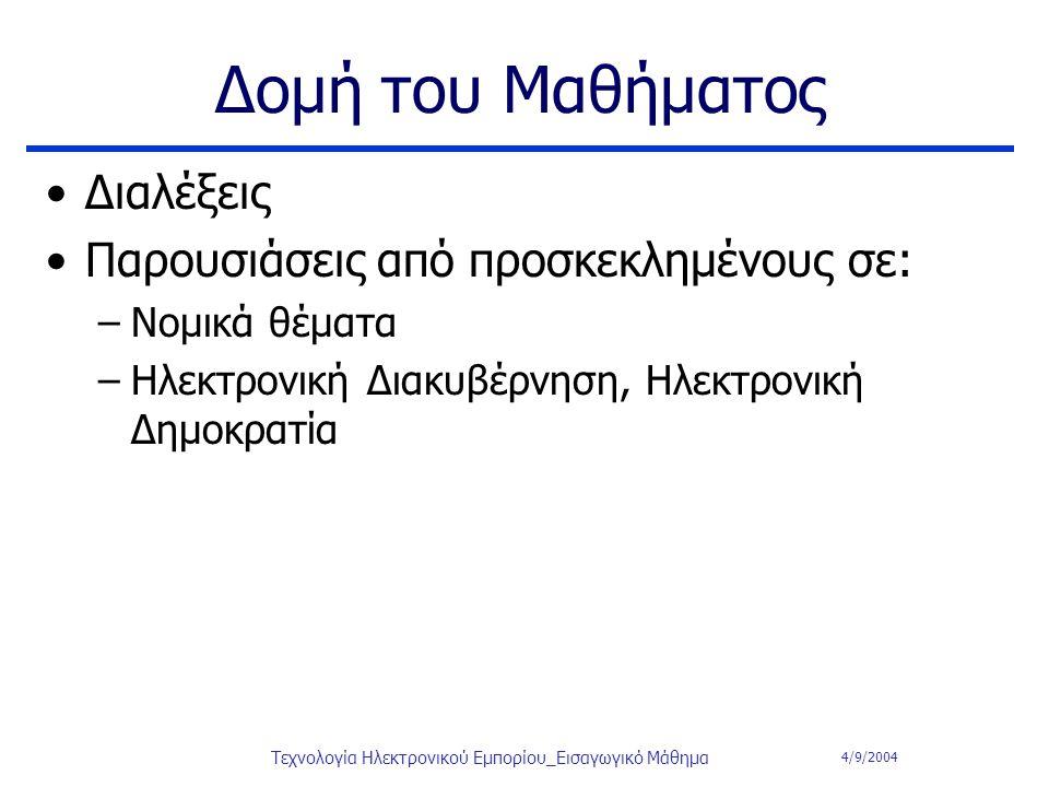 4/9/2004 Τεχνολογία Ηλεκτρονικού Εμπορίου_Εισαγωγικό Μάθημα Δομή του Μαθήματος Διαλέξεις Παρουσιάσεις από προσκεκλημένους σε: –Νομικά θέματα –Ηλεκτρον